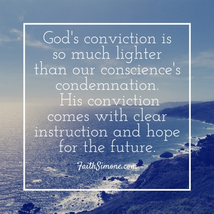 God's conviction is so much lighter than our conscience's condemnation. Because His conviction comes with clear instruction and